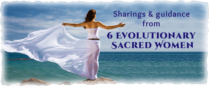 Sharing and Guidance from 6 Evolutionary Sacred Women